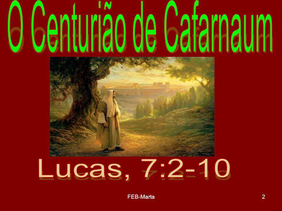 FEB-Marta13 Era pessoa especial Tinha consideração e respeito pelo servo, pedindo auxílio a Jesus, por meio da intercessão dos judeus (enviou-lhe uns anciãos dos judeus, rogando-lhe que viesse curar o seu servo).