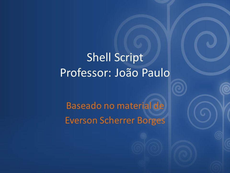 Shell Script Professor: João Paulo Baseado no material de Everson Scherrer Borges