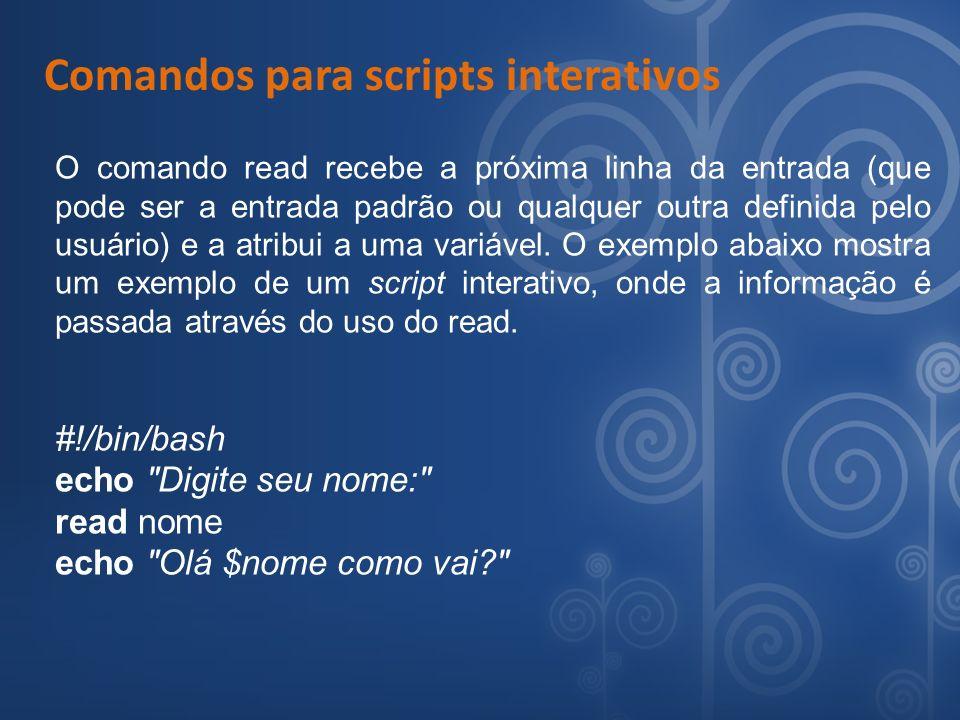 Comandos para scripts interativos O comando read recebe a próxima linha da entrada (que pode ser a entrada padrão ou qualquer outra definida pelo usuá