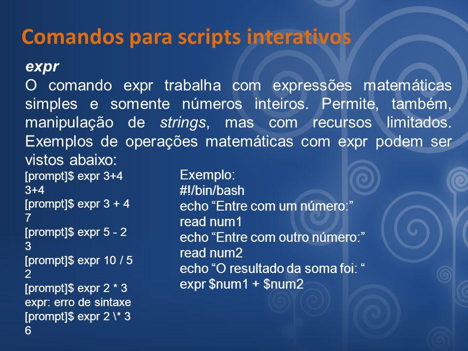 Comandos para scripts interativos expr O comando expr trabalha com expressões matemáticas simples e somente números inteiros. Permite, também, manipul