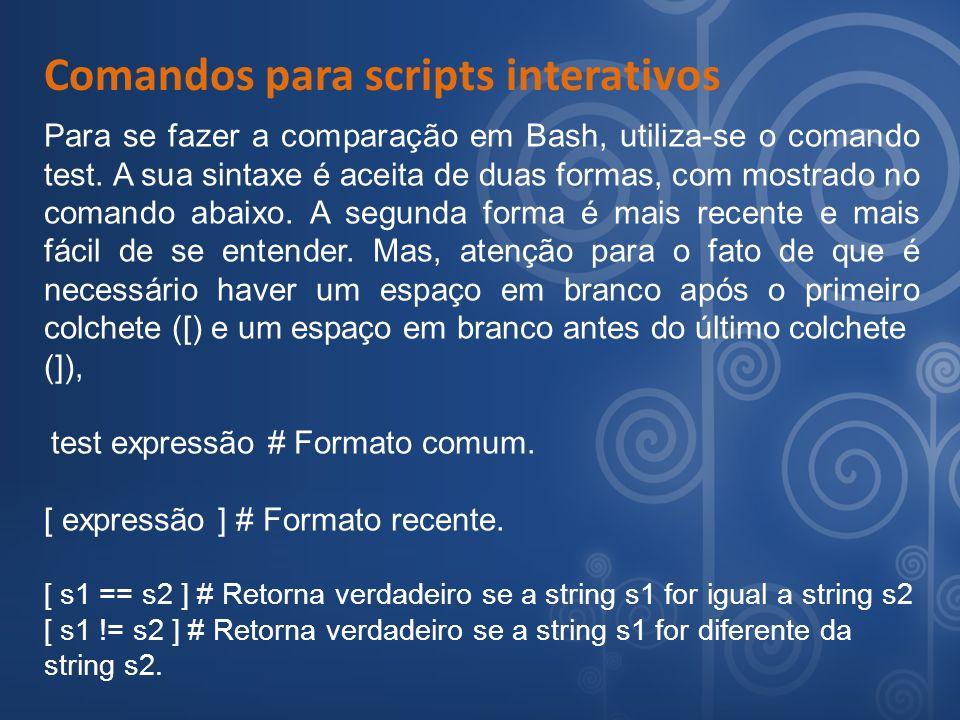 Comandos para scripts interativos Para se fazer a comparação em Bash, utiliza-se o comando test. A sua sintaxe é aceita de duas formas, com mostrado n