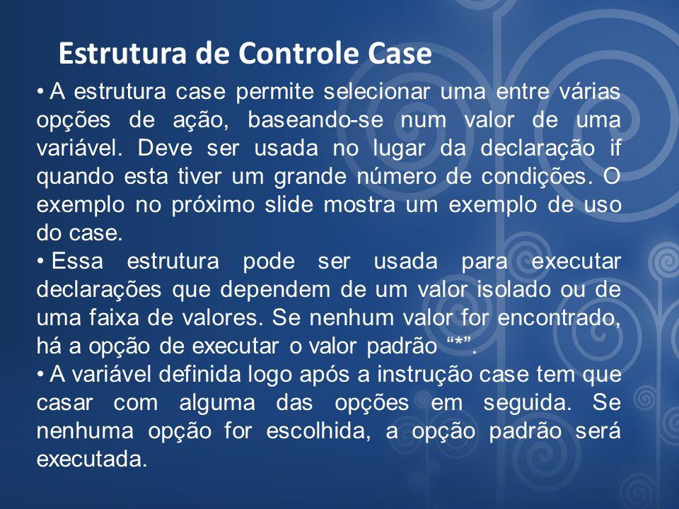 Estrutura de Controle Case A estrutura case permite selecionar uma entre várias opções de ação, baseando-se num valor de uma variável. Deve ser usada