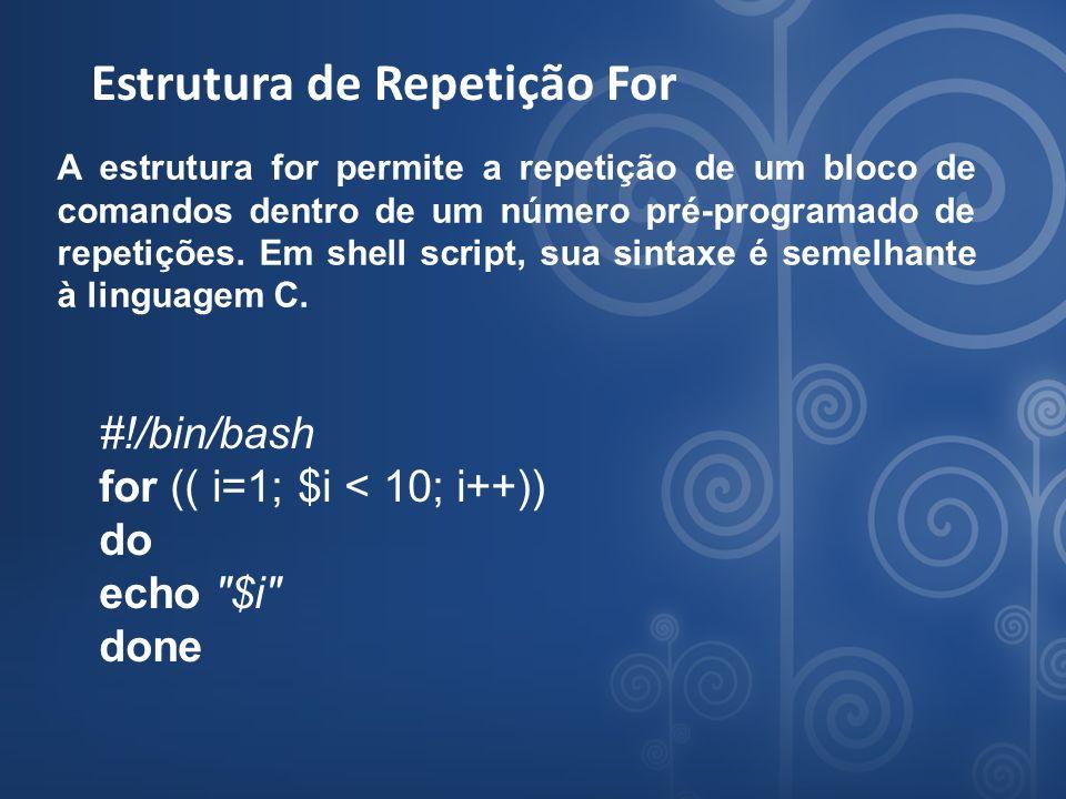 Estrutura de Repetição For A estrutura for permite a repetição de um bloco de comandos dentro de um número pré-programado de repetições. Em shell scri