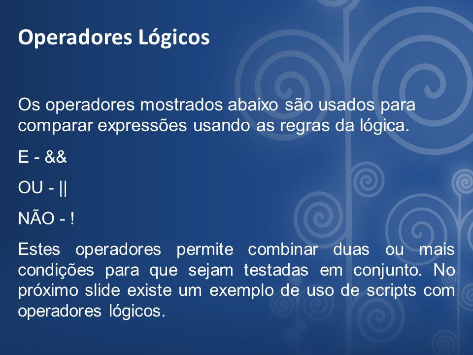 Operadores Lógicos Os operadores mostrados abaixo são usados para comparar expressões usando as regras da lógica. E - && OU - || NÃO - ! Estes operado