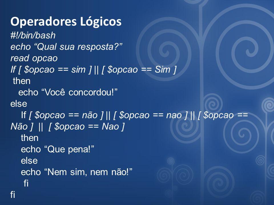 Operadores Lógicos #!/bin/bash echo Qual sua resposta? read opcao If [ $opcao == sim ] || [ $opcao == Sim ] then echo Você concordou! else If [ $opcao