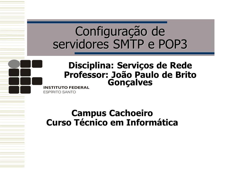 Configuração de servidores SMTP e POP3 Disciplina: Serviços de Rede Professor: João Paulo de Brito Gonçalves Campus Cachoeiro Curso Técnico em Informá
