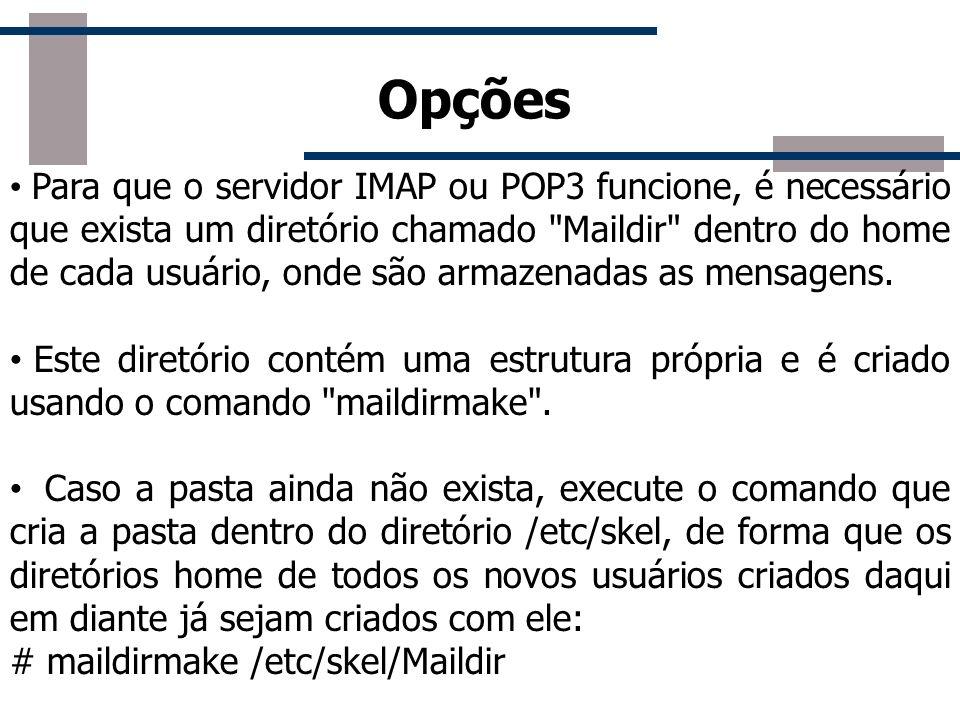 MailDir O diretório /etc/skel é um modelo usado pelo sistema para criar os diretórios home dos usuários do sistema, ou seja, todas as pastas contidas neste diretório, são criadas no diretório dos usuários.