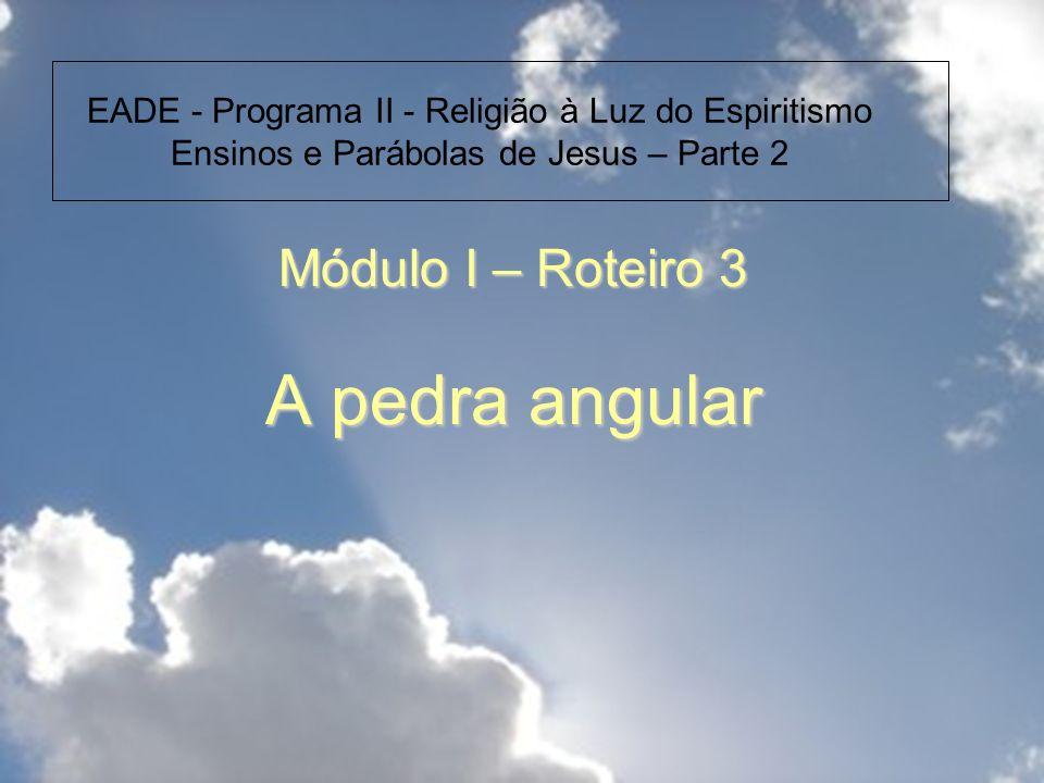 Módulo I – Roteiro 3 A pedra angular EADE - Programa II - Religião à Luz do Espiritismo Ensinos e Parábolas de Jesus – Parte 2