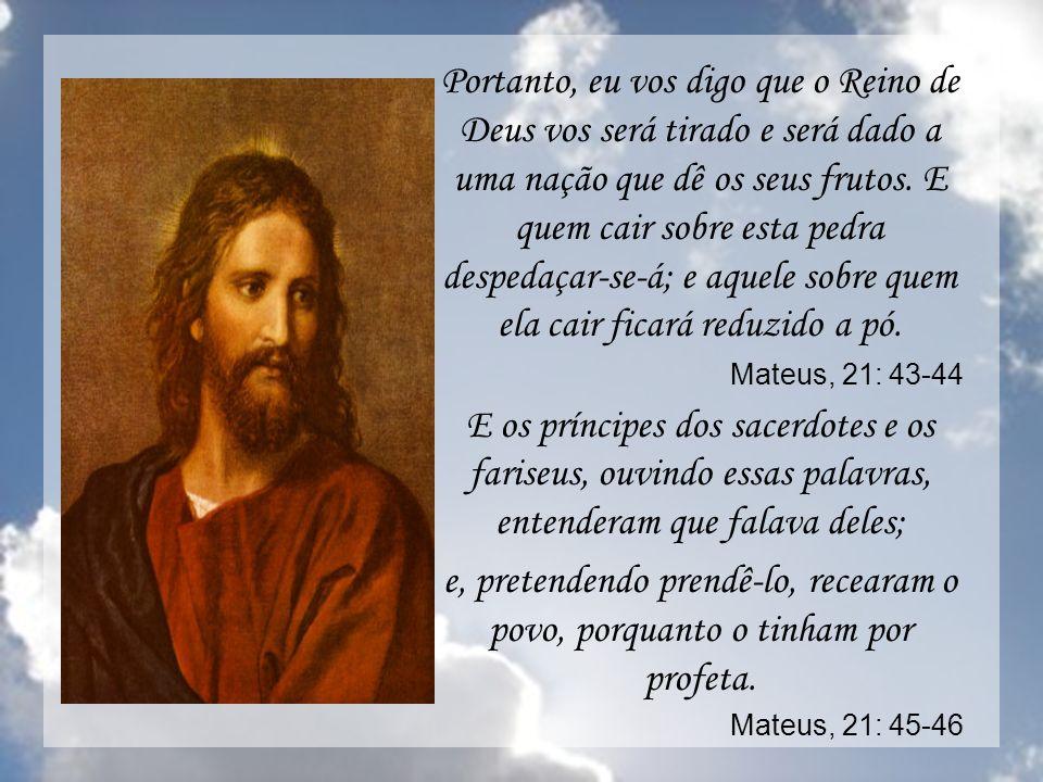 Portanto, eu vos digo que o Reino de Deus vos será tirado e será dado a uma nação que dê os seus frutos. E quem cair sobre esta pedra despedaçar-se-á;