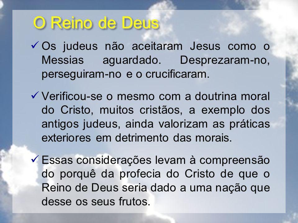 O Reino de Deus Os judeus não aceitaram Jesus como o Messias aguardado. Desprezaram-no, perseguiram-no e o crucificaram. Verificou-se o mesmo com a do