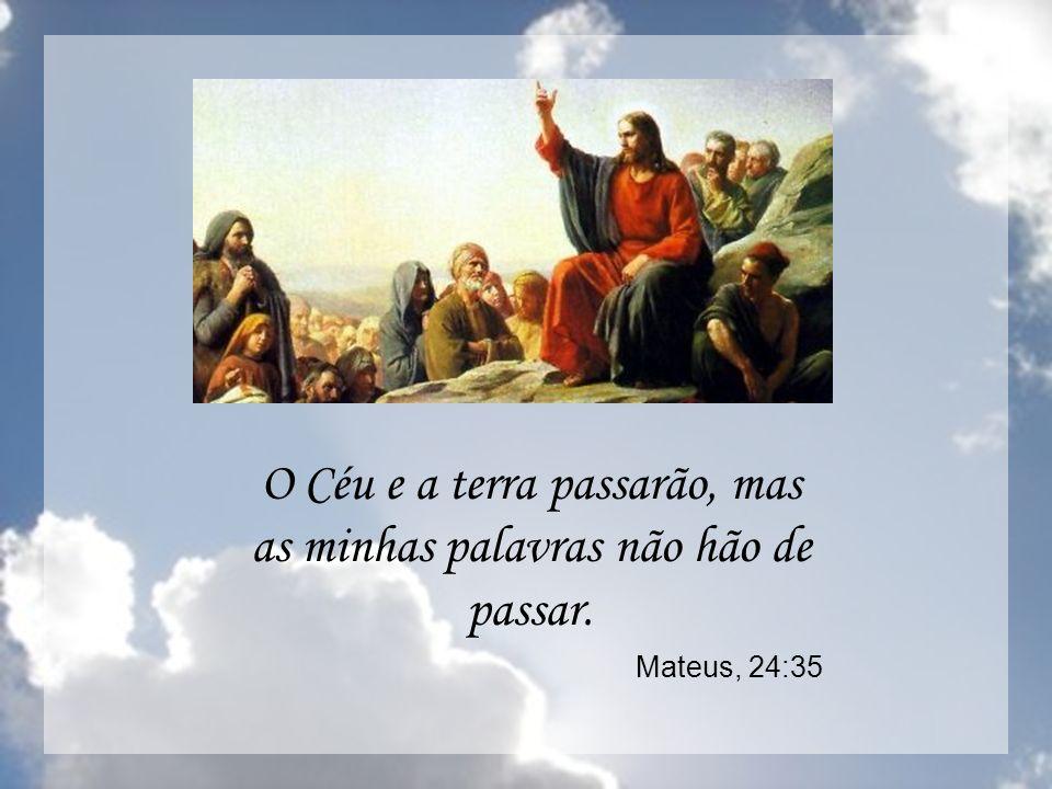 O Céu e a terra passarão, mas as minhas palavras não hão de passar. Mateus, 24:35