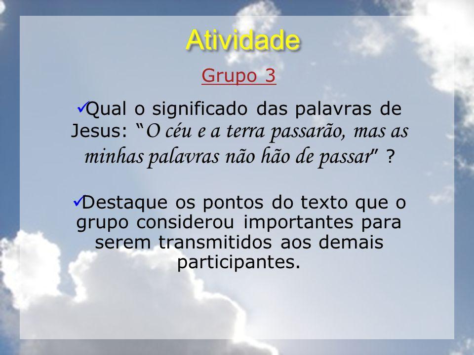 AtividadeAtividade Grupo 3 Qual o significado das palavras de Jesus: O céu e a terra passarão, mas as minhas palavras não hão de passar ? Destaque os