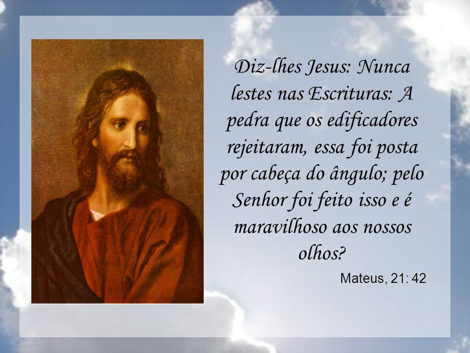Diz-lhes Jesus: Nunca lestes nas Escrituras: A pedra que os edificadores rejeitaram, essa foi posta por cabeça do ângulo; pelo Senhor foi feito isso e