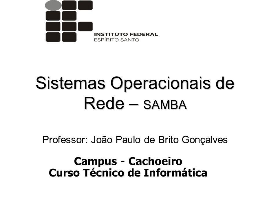 Sistemas Operacionais de Rede – SAMBA Professor: João Paulo de Brito Gonçalves Campus - Cachoeiro Curso Técnico de Informática