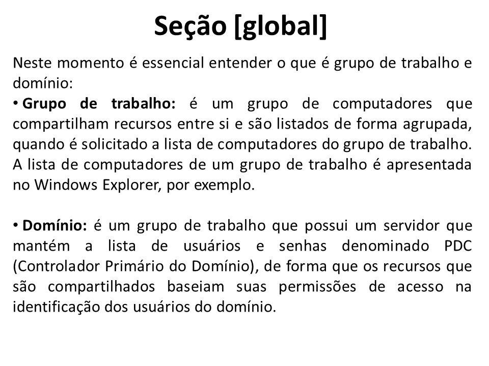 Seção [global] Neste momento é essencial entender o que é grupo de trabalho e domínio: Grupo de trabalho: é um grupo de computadores que compartilham