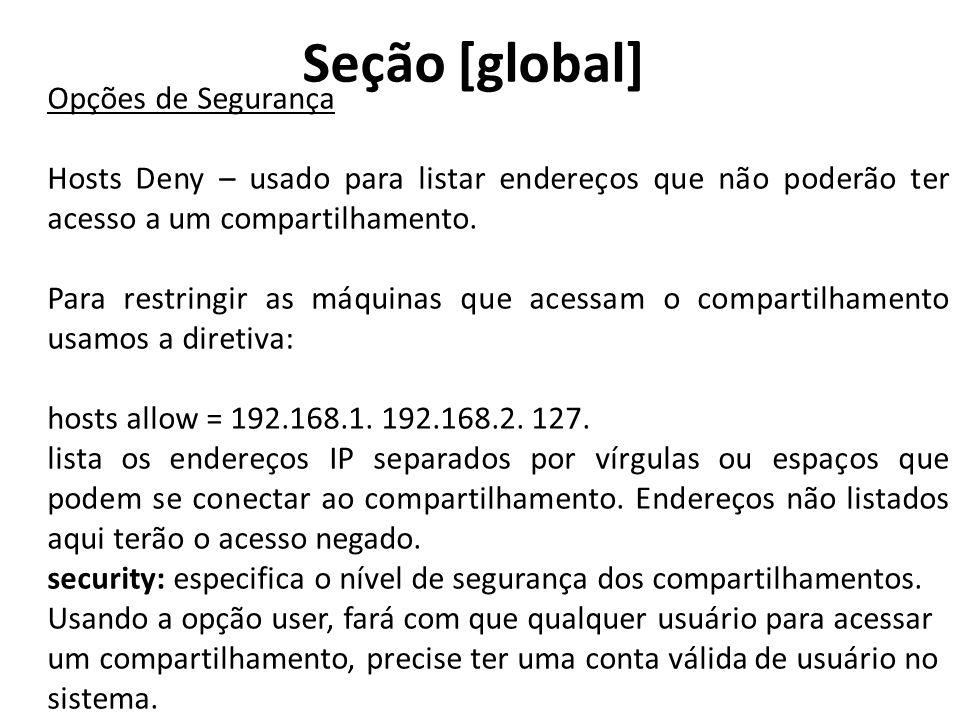 Seção [global] Opções de Segurança Hosts Deny – usado para listar endereços que não poderão ter acesso a um compartilhamento. Para restringir as máqui