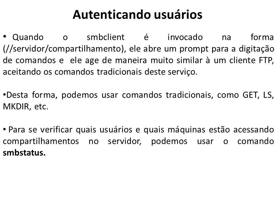 Autenticando usuários Quando o smbclient é invocado na forma (//servidor/compartilhamento), ele abre um prompt para a digitação de comandos e ele age