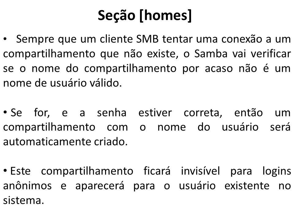 Seção [homes] Sempre que um cliente SMB tentar uma conexão a um compartilhamento que não existe, o Samba vai verificar se o nome do compartilhamento p