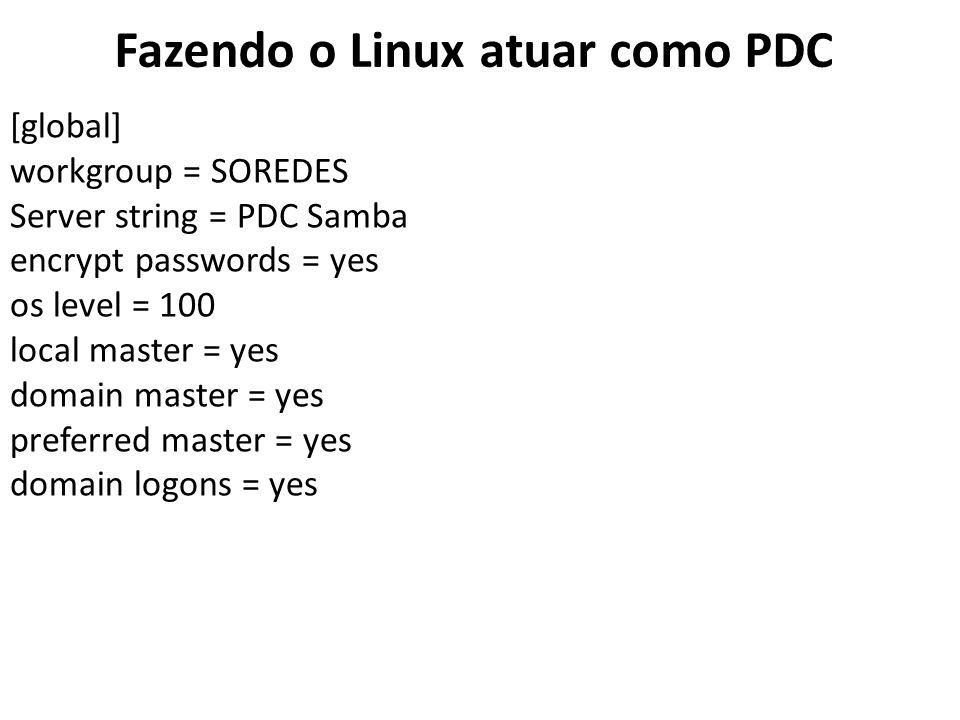 Fazendo o Linux atuar como PDC [global] workgroup = SOREDES Server string = PDC Samba encrypt passwords = yes os level = 100 local master = yes domain