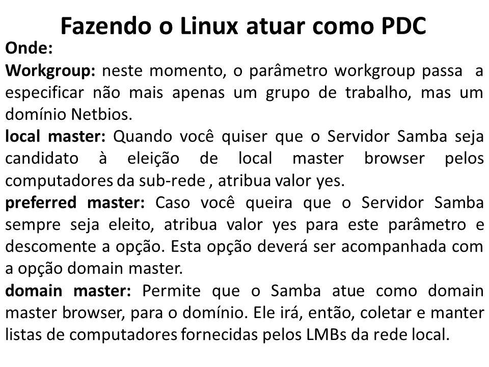 Fazendo o Linux atuar como PDC Onde: Workgroup: neste momento, o parâmetro workgroup passa a especificar não mais apenas um grupo de trabalho, mas um