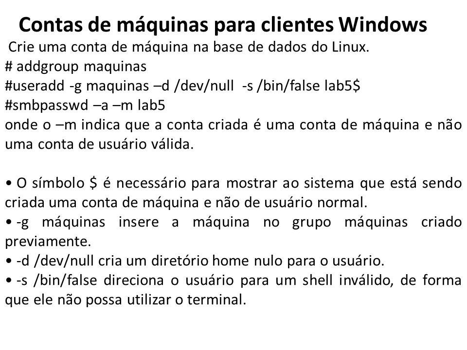 Contas de máquinas para clientes Windows Crie uma conta de máquina na base de dados do Linux. # addgroup maquinas #useradd -g maquinas –d /dev/null -s