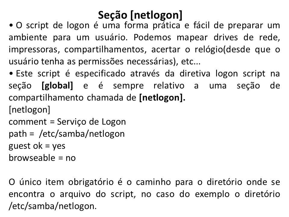 Seção [netlogon] O script de logon é uma forma prática e fácil de preparar um ambiente para um usuário. Podemos mapear drives de rede, impressoras, co