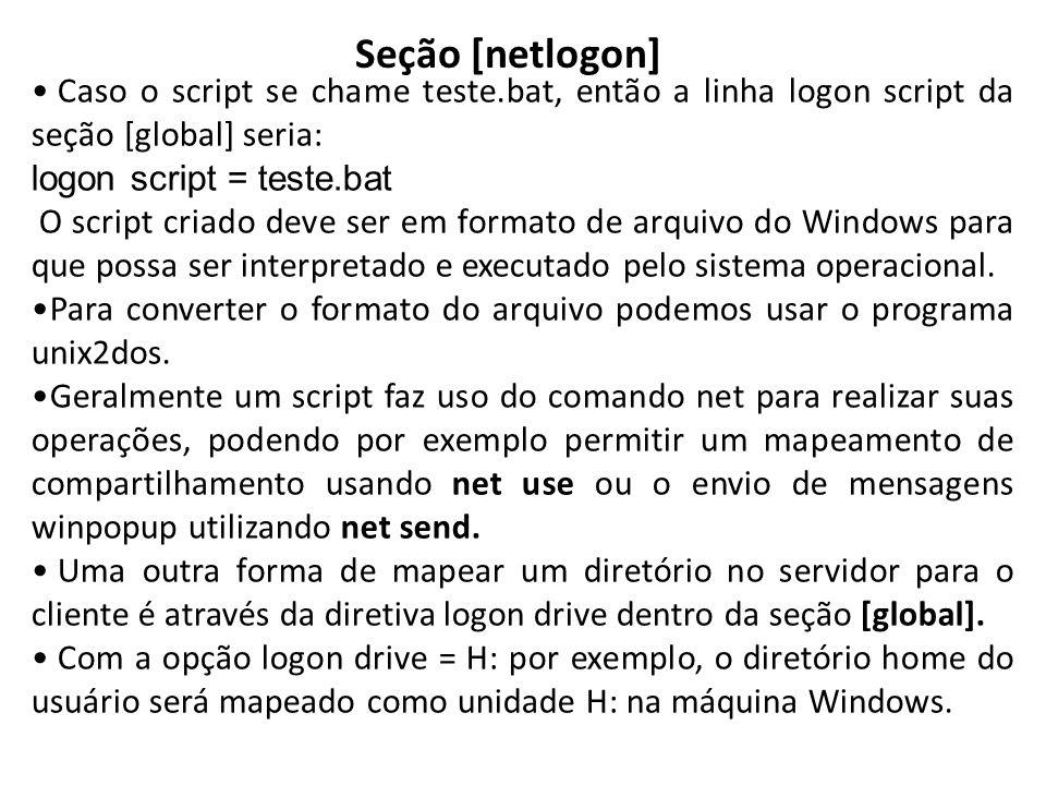 Seção [netlogon] Caso o script se chame teste.bat, então a linha logon script da seção [global] seria: logon script = teste.bat O script criado deve s