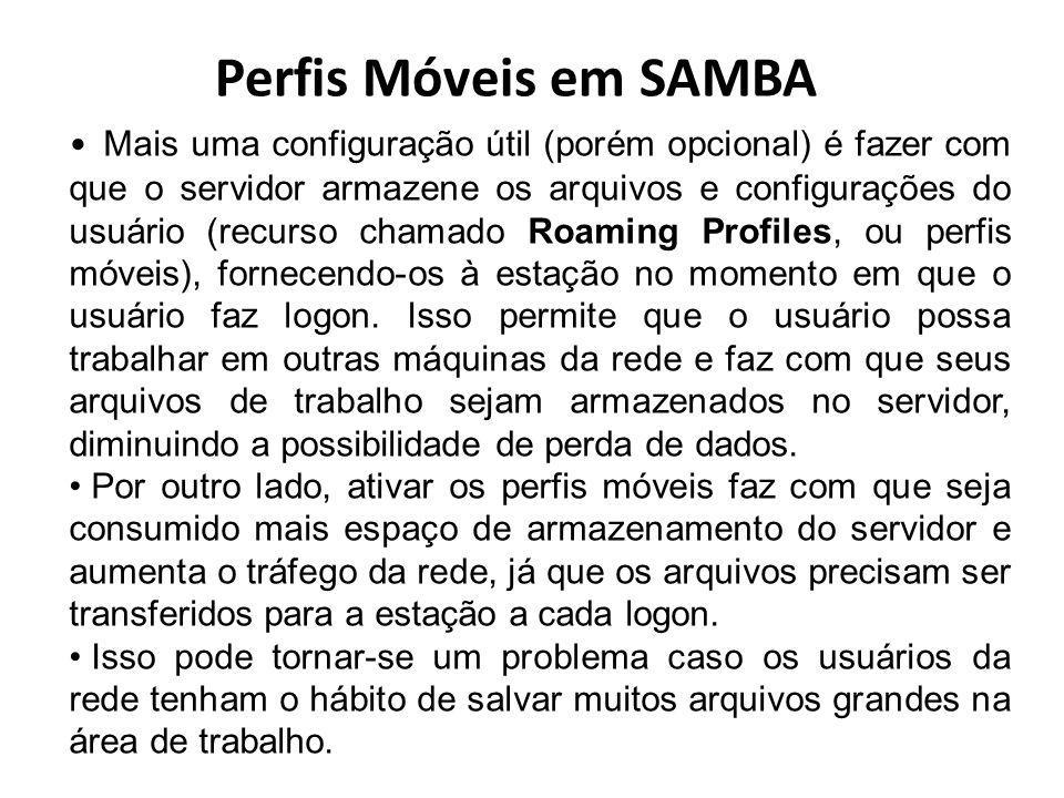 Perfis Móveis em SAMBA Mais uma configuração útil (porém opcional) é fazer com que o servidor armazene os arquivos e configurações do usuário (recurso