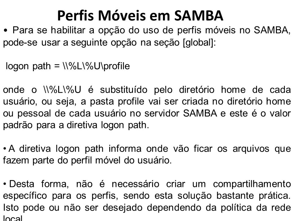 Perfis Móveis em SAMBA Para se habilitar a opção do uso de perfis móveis no SAMBA, pode-se usar a seguinte opção na seção [global]: logon path = \\%L\
