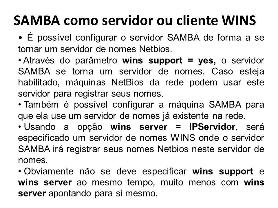 SAMBA como servidor ou cliente WINS É possível configurar o servidor SAMBA de forma a se tornar um servidor de nomes Netbios. Através do parâmetro win