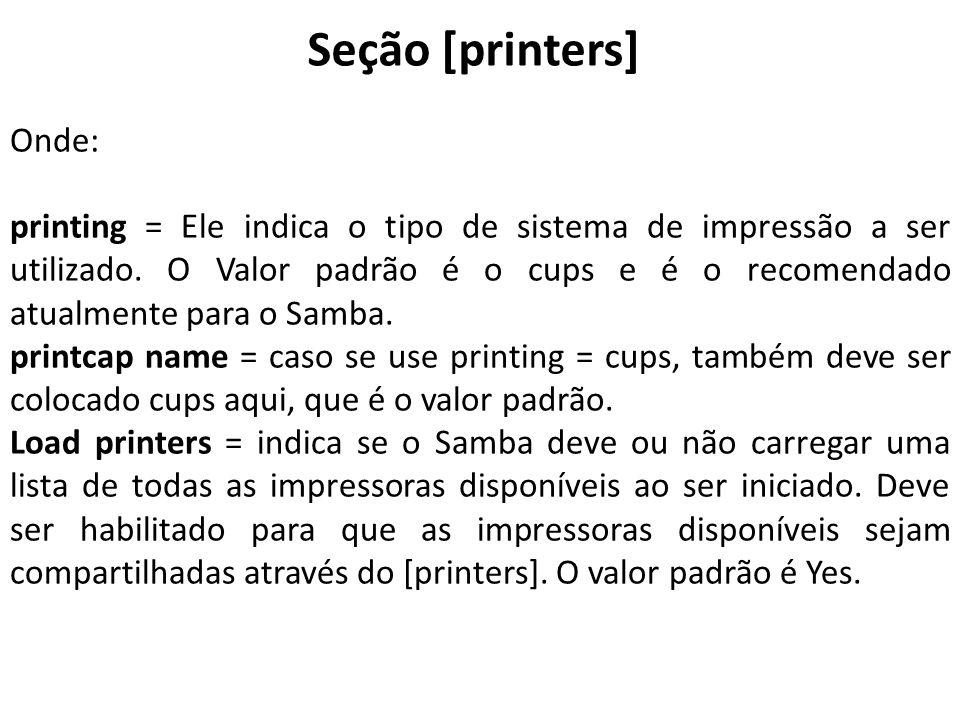 Onde: printing = Ele indica o tipo de sistema de impressão a ser utilizado. O Valor padrão é o cups e é o recomendado atualmente para o Samba. printca