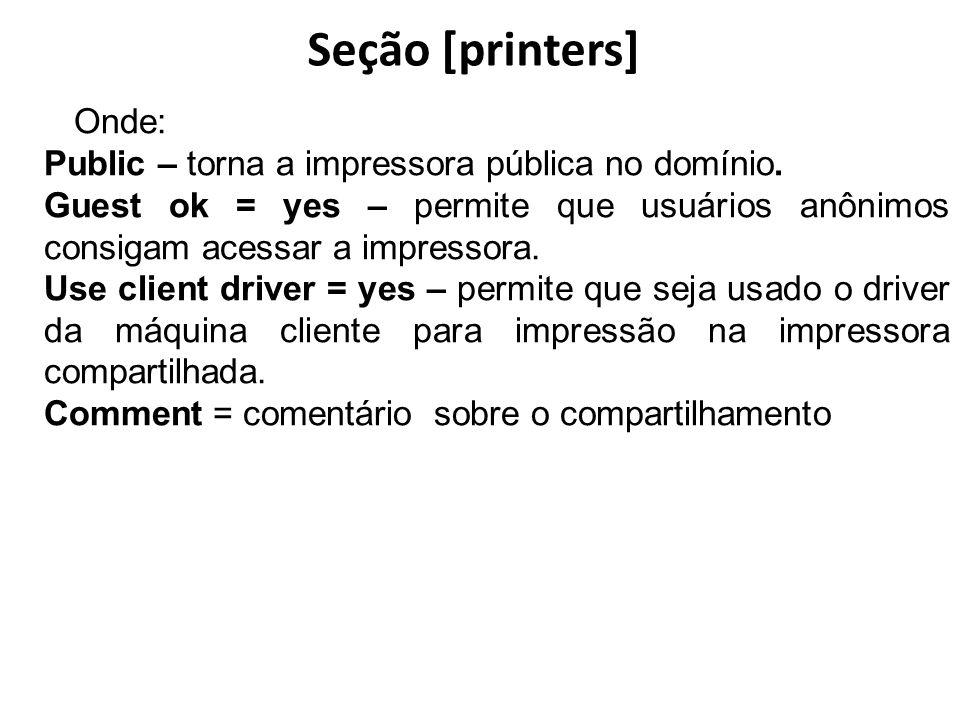 Seção [printers] Onde: Public – torna a impressora pública no domínio. Guest ok = yes – permite que usuários anônimos consigam acessar a impressora. U