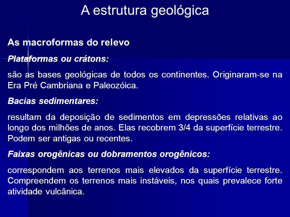 A estrutura geológica As macroformas do relevo Plataformas ou crátons: são as bases geológicas de todos os continentes. Originaram-se na Era Pré Cambr
