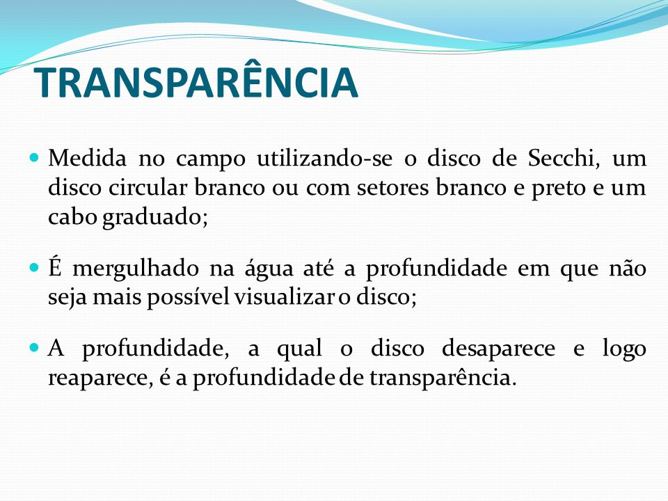 TRANSPARÊNCIA Medida no campo utilizando-se o disco de Secchi, um disco circular branco ou com setores branco e preto e um cabo graduado; É mergulhado