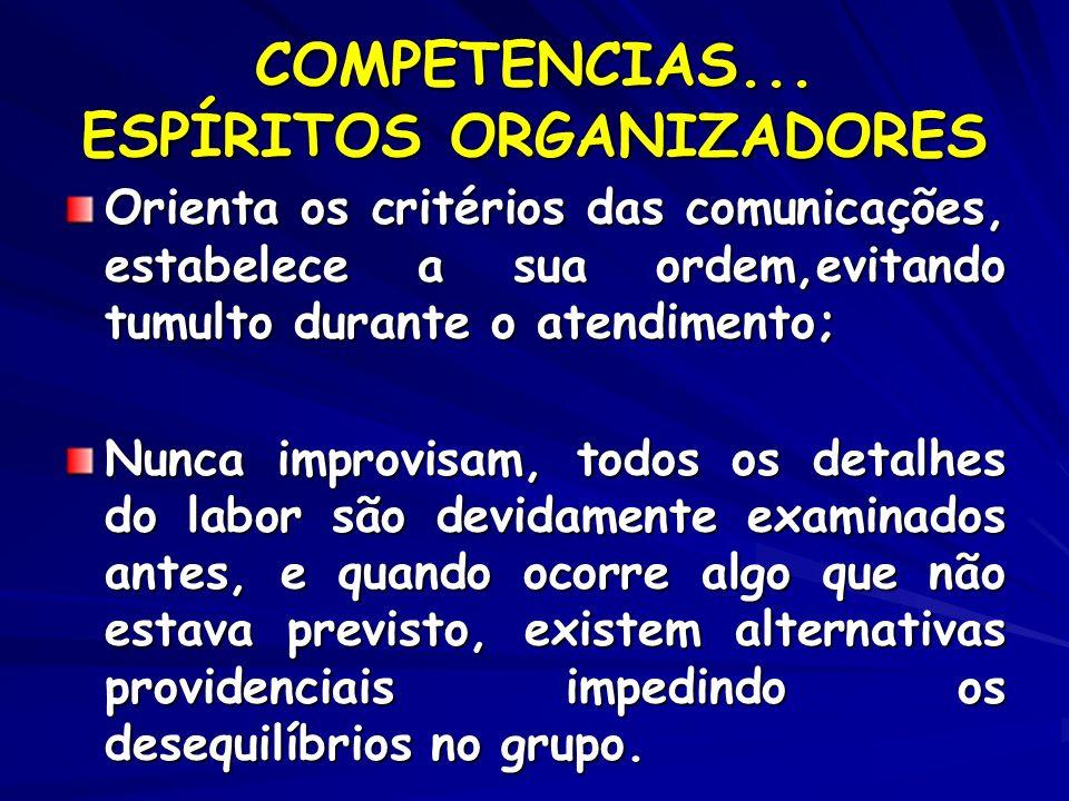 COMPETENCIAS... ESPÍRITOS ORGANIZADORES Orienta os critérios das comunicações, estabelece a sua ordem,evitando tumulto durante o atendimento; Nunca im