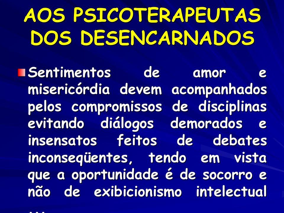 AOS PSICOTERAPEUTAS DOS DESENCARNADOS Sentimentos de amor e misericórdia devem acompanhados pelos compromissos de disciplinas evitando diálogos demora