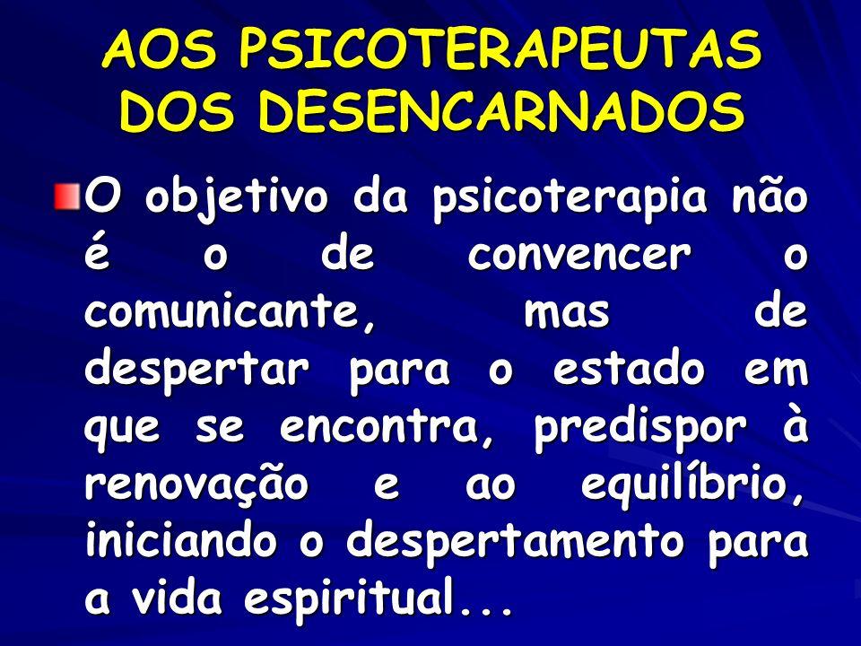 AOS PSICOTERAPEUTAS DOS DESENCARNADOS O objetivo da psicoterapia não é o de convencer o comunicante, mas de despertar para o estado em que se encontra