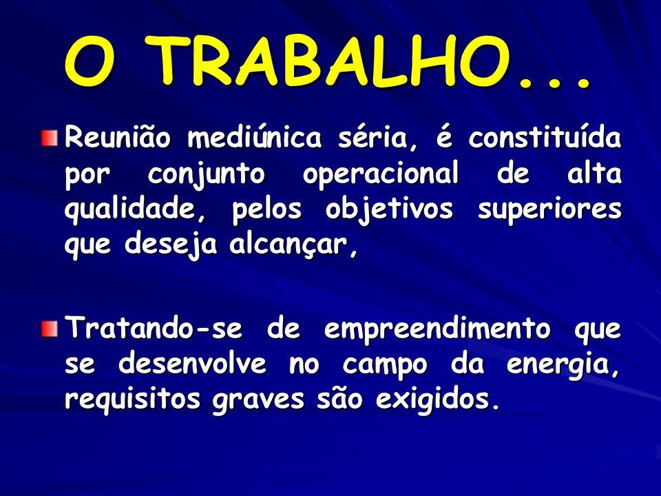 O TRABALHO... Reunião mediúnica séria, é constituída por conjunto operacional de alta qualidade, pelos objetivos superiores que deseja alcançar, Trata