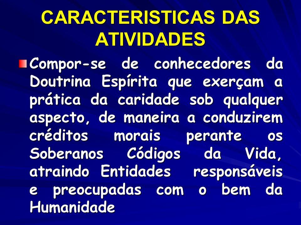 CARACTERISTICAS DAS ATIVIDADES Compor-se de conhecedores da Doutrina Espírita que exerçam a prática da caridade sob qualquer aspecto, de maneira a con