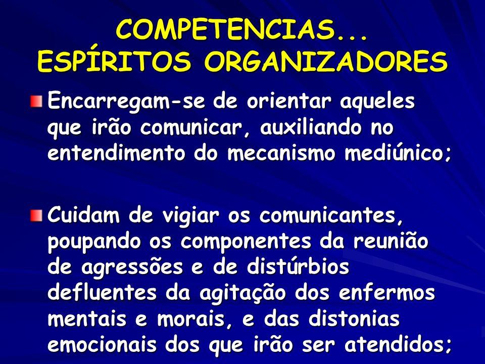 COMPETENCIAS... ESPÍRITOS ORGANIZADORES Encarregam-se de orientar aqueles que irão comunicar, auxiliando no entendimento do mecanismo mediúnico; Cuida