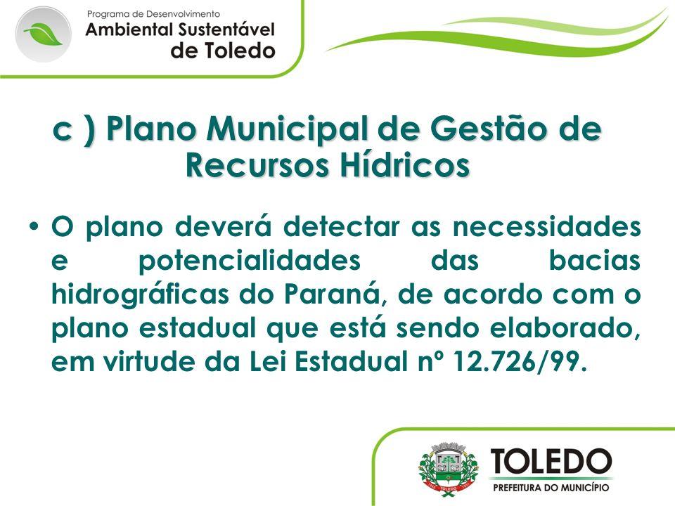 c ) Plano Municipal de Gestão de Recursos Hídricos O plano deverá detectar as necessidades e potencialidades das bacias hidrográficas do Paraná, de ac