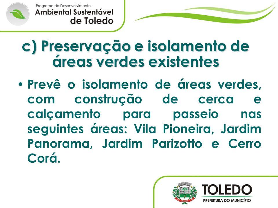 c) Preservação e isolamento de áreas verdes existentes Prevê o isolamento de áreas verdes, com construção de cerca e calçamento para passeio nas segui