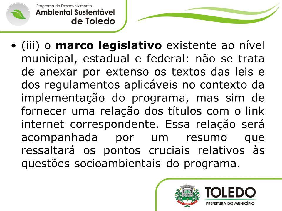 (iii) o marco legislativo existente ao nível municipal, estadual e federal: não se trata de anexar por extenso os textos das leis e dos regulamentos a