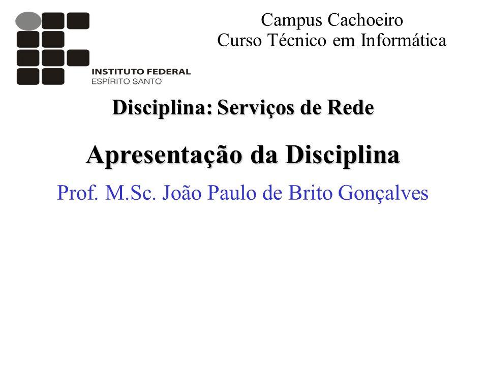 Disciplina: Serviços de Rede Apresentação da Disciplina Prof. M.Sc. João Paulo de Brito Gonçalves Campus Cachoeiro Curso Técnico em Informática