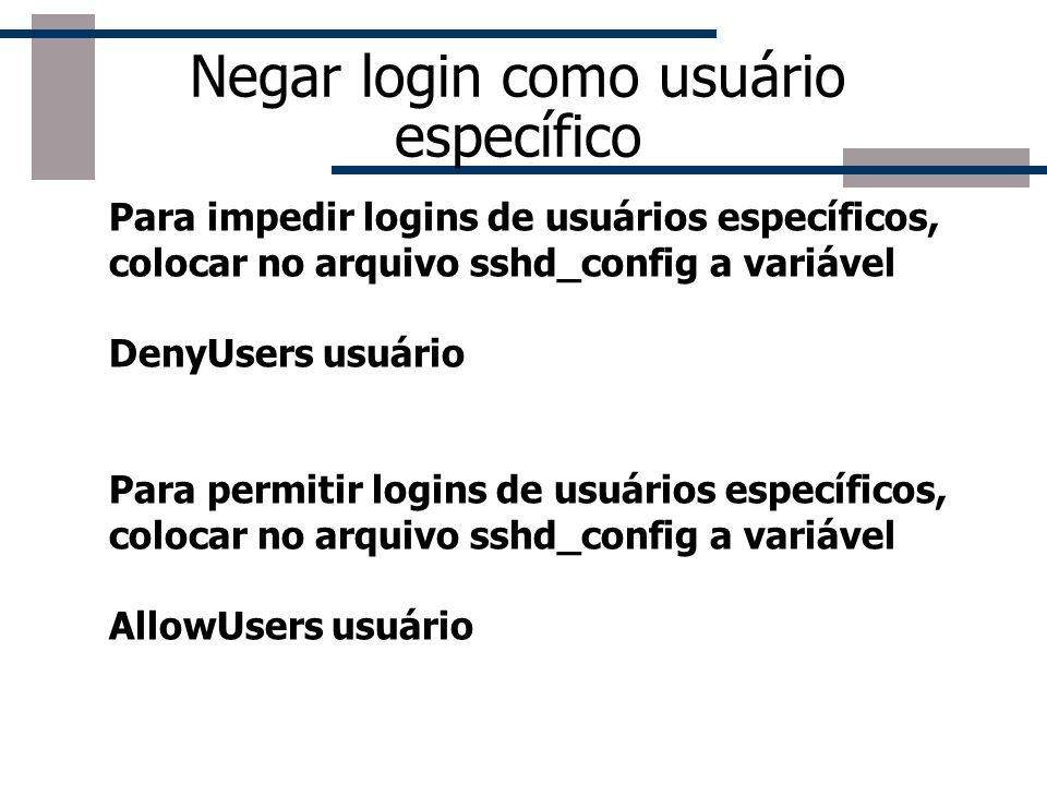 Negar login como usuário específico Para impedir logins de usuários específicos, colocar no arquivo sshd_config a variável DenyUsers usuário Para permitir logins de usuários específicos, colocar no arquivo sshd_config a variável AllowUsers usuário