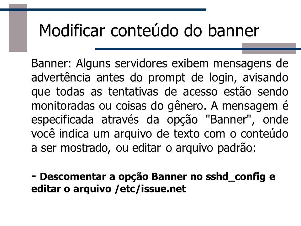 Modificar conteúdo do banner Banner: Alguns servidores exibem mensagens de advertência antes do prompt de login, avisando que todas as tentativas de acesso estão sendo monitoradas ou coisas do gênero.