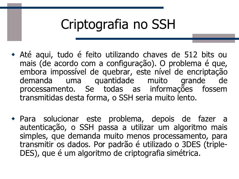 Criptografia no SSH Até aqui, tudo é feito utilizando chaves de 512 bits ou mais (de acordo com a configuração).