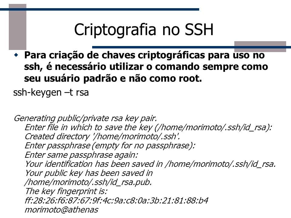 Criptografia no SSH Para criação de chaves criptográficas para uso no ssh, é necessário utilizar o comando sempre como seu usuário padrão e não como root.