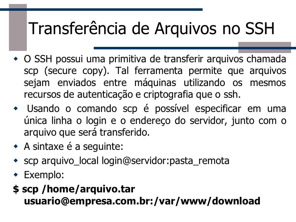 Transferência de Arquivos no SSH O SSH possui uma primitiva de transferir arquivos chamada scp (secure copy).