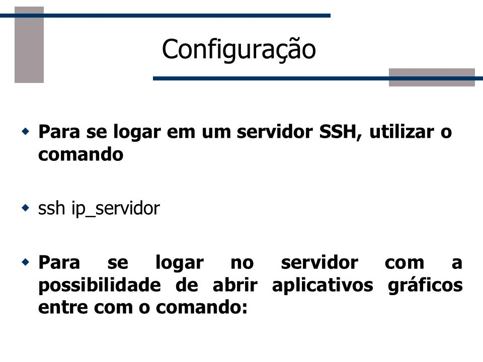 Configuração Para se logar em um servidor SSH, utilizar o comando ssh ip_servidor Para se logar no servidor com a possibilidade de abrir aplicativos gráficos entre com o comando: